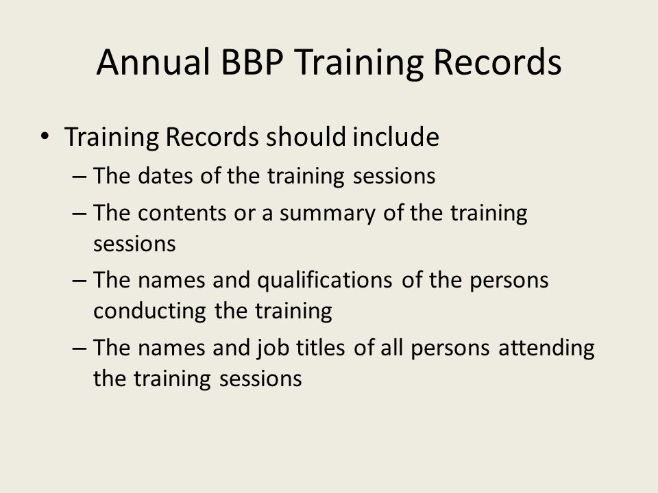 Annual BBP Training Records Training Records should include – The dates of the training sessions – The contents or a summary of the training sessions – The names and qualifications of the persons conducting the training – The names and job titles of all persons attending the training sessions