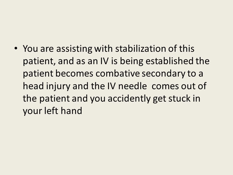 You are assisting with stabilization of this patient, and as an IV is being established the patient becomes combative secondary to a head injury and the IV needle comes out of the patient and you accidently get stuck in your left hand