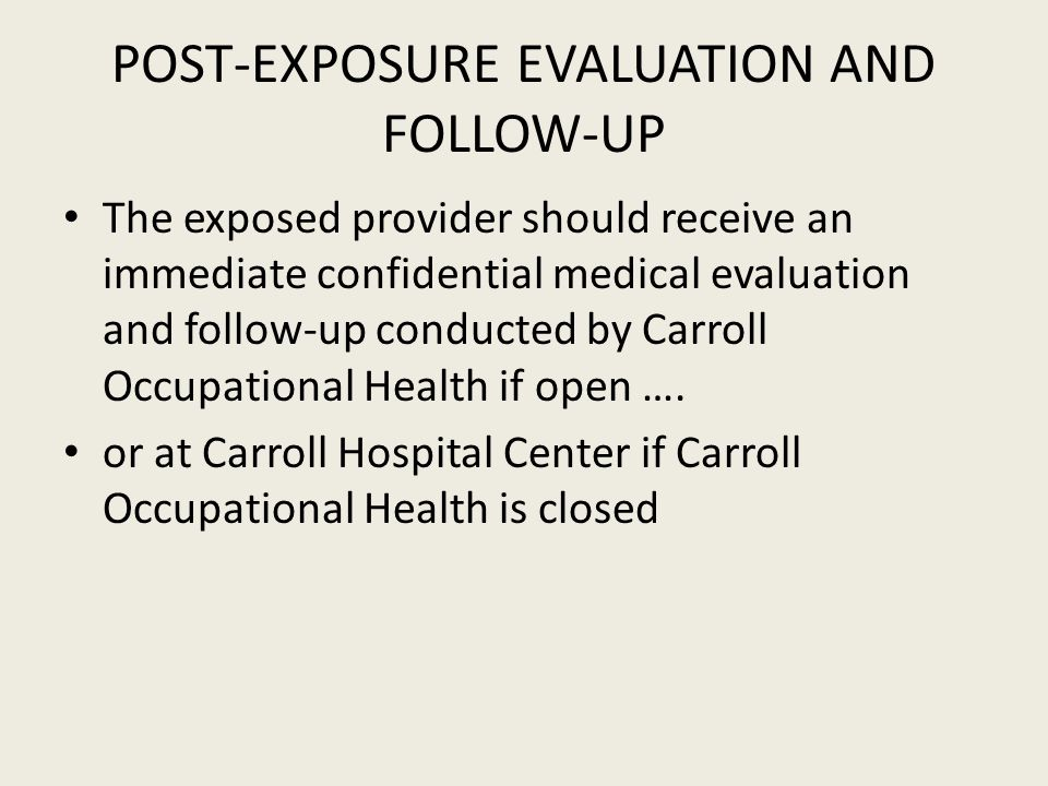 POST-EXPOSURE EVALUATION AND FOLLOW-UP The exposed provider should receive an immediate confidential medical evaluation and follow-up conducted by Carroll Occupational Health if open ….