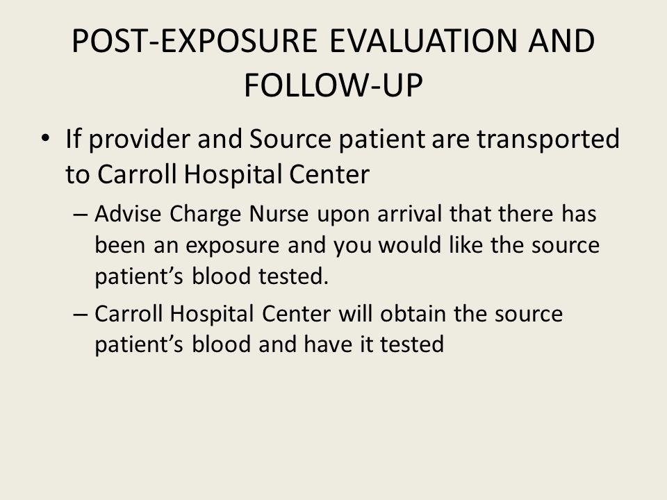 POST-EXPOSURE EVALUATION AND FOLLOW-UP If provider and Source patient are transported to Carroll Hospital Center – Advise Charge Nurse upon arrival that there has been an exposure and you would like the source patient's blood tested.