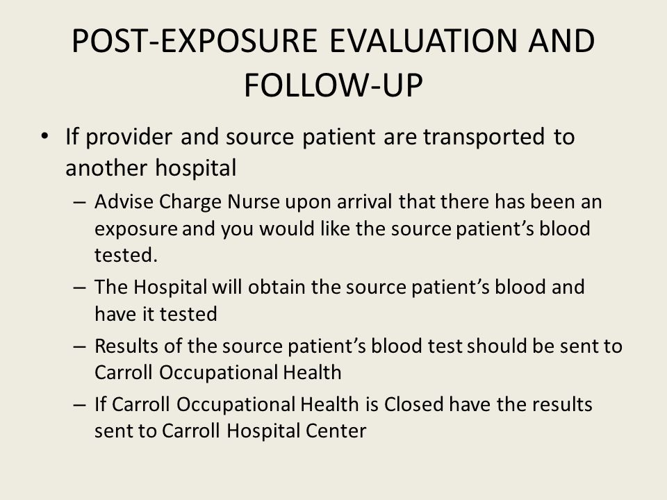 POST-EXPOSURE EVALUATION AND FOLLOW-UP If provider and source patient are transported to another hospital – Advise Charge Nurse upon arrival that there has been an exposure and you would like the source patient's blood tested.