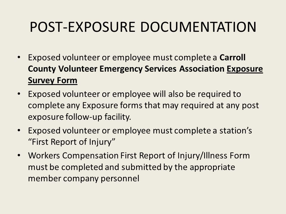 POST-EXPOSURE DOCUMENTATION Exposed volunteer or employee must complete a Carroll County Volunteer Emergency Services Association Exposure Survey Form Exposed volunteer or employee will also be required to complete any Exposure forms that may required at any post exposure follow-up facility.