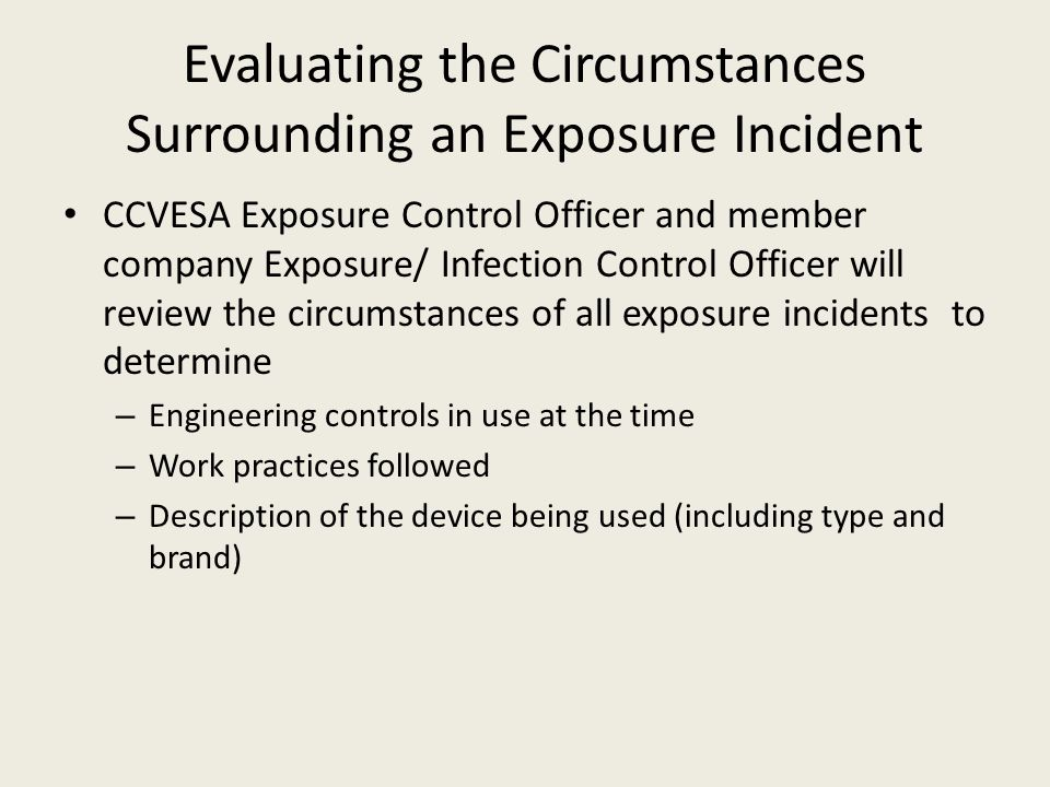 Evaluating the Circumstances Surrounding an Exposure Incident CCVESA Exposure Control Officer and member company Exposure/ Infection Control Officer will review the circumstances of all exposure incidents to determine – Engineering controls in use at the time – Work practices followed – Description of the device being used (including type and brand)