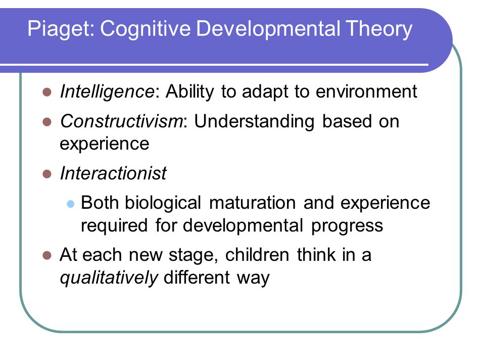 Piaget: Cognitive Developmental Theory Intelligence: Ability to adapt to environment Constructivism: Understanding based on experience Interactionist