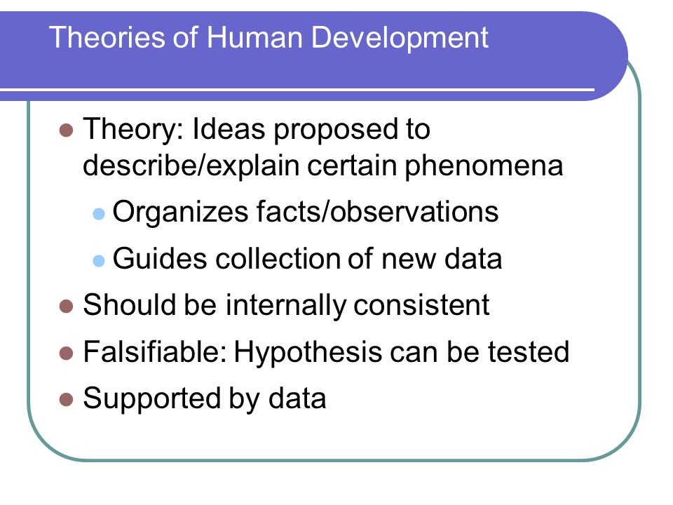 Theory: Ideas proposed to describe/explain certain phenomena Organizes facts/observations Guides collection of new data Should be internally consisten
