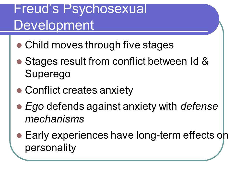 Freud's Psychosexual Development Child moves through five stages Stages result from conflict between Id & Superego Conflict creates anxiety Ego defend