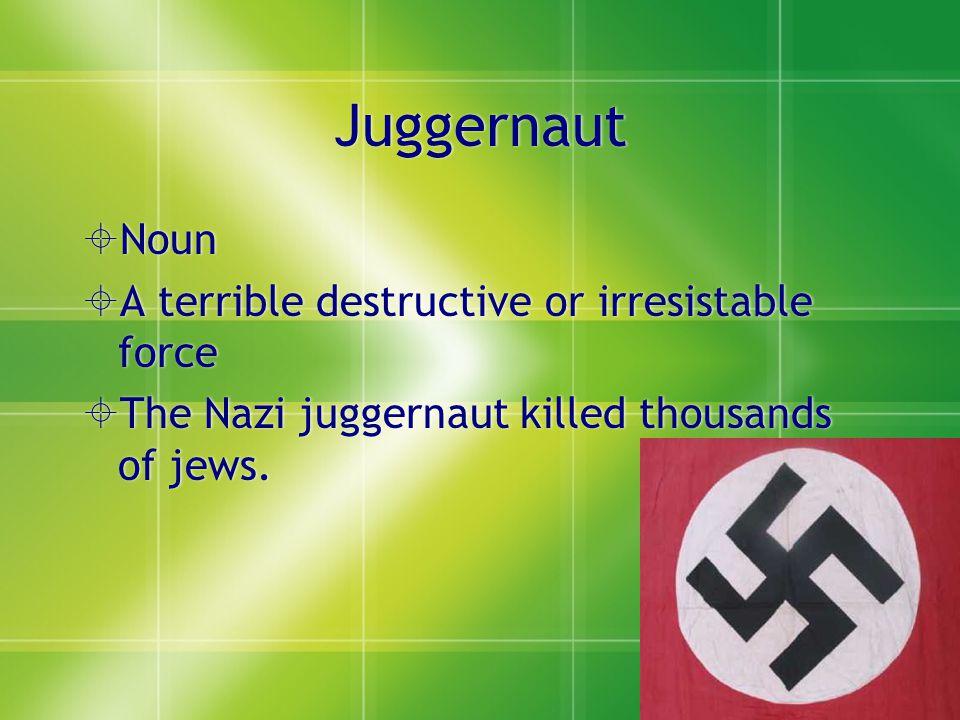 Juggernaut  Noun  A terrible destructive or irresistable force  The Nazi juggernaut killed thousands of jews.