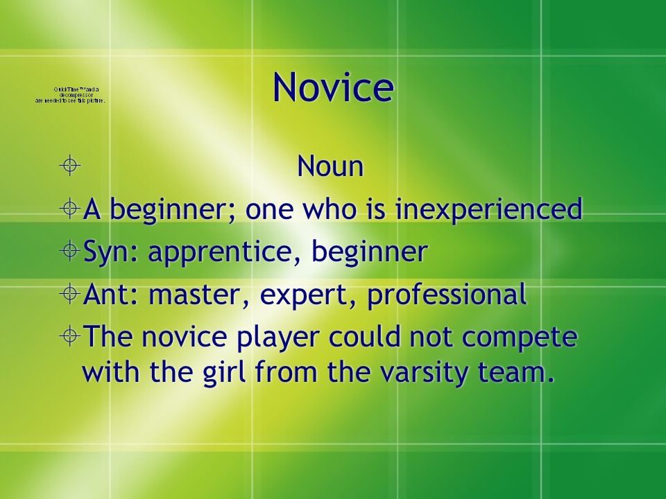 Novice  Noun  A beginner; one who is inexperienced  Syn: apprentice, beginner  Ant: master, expert, professional  The novice player could not compete with the girl from the varsity team.