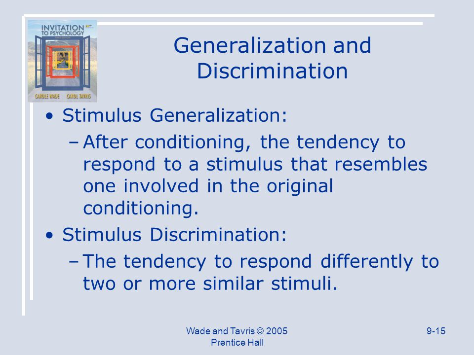 Wade and Tavris © 2005 Prentice Hall 9-15 Generalization and Discrimination Stimulus Generalization: –After conditioning, the tendency to respond to a stimulus that resembles one involved in the original conditioning.