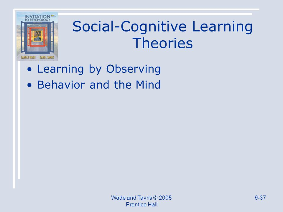 Wade and Tavris © 2005 Prentice Hall 9-37 Social-Cognitive Learning Theories Learning by Observing Behavior and the Mind