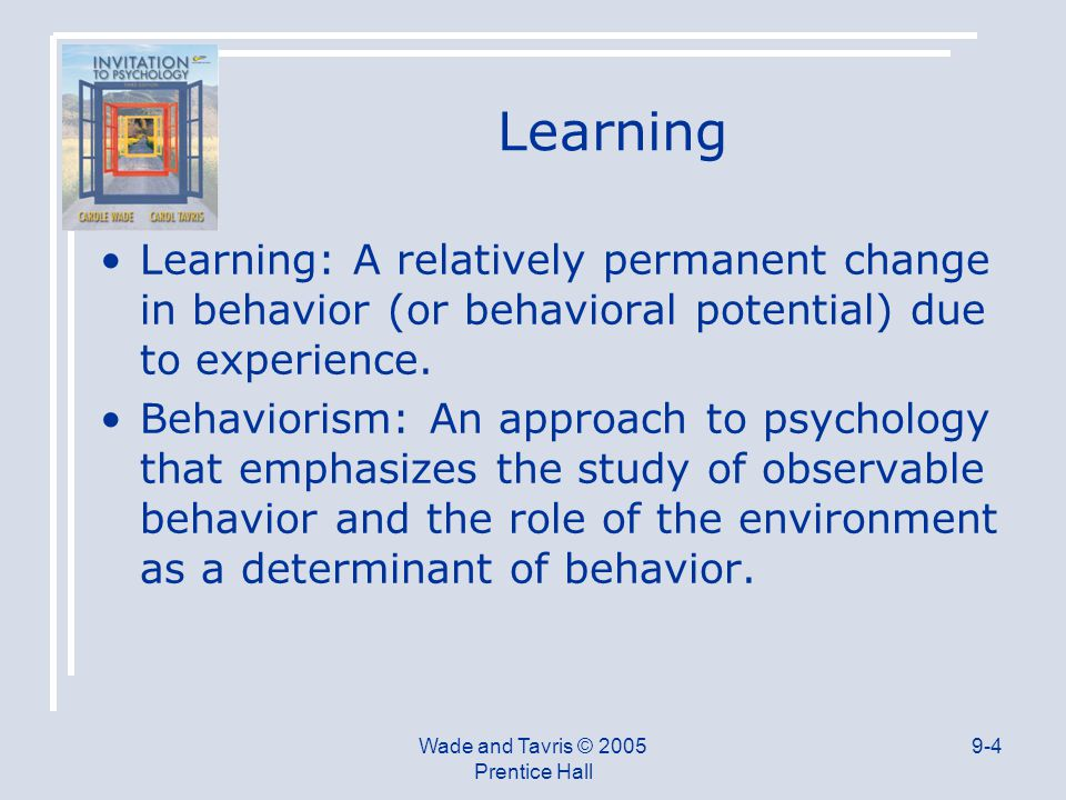 Wade and Tavris © 2005 Prentice Hall 9-4 Learning Learning: A relatively permanent change in behavior (or behavioral potential) due to experience.