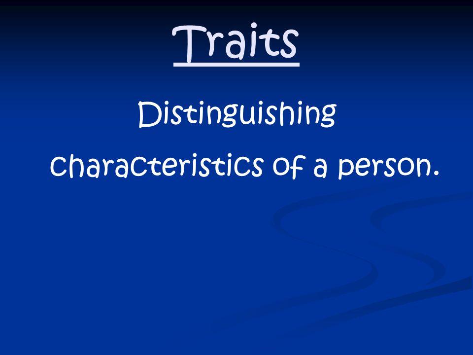 Traits Distinguishing characteristics of a person.