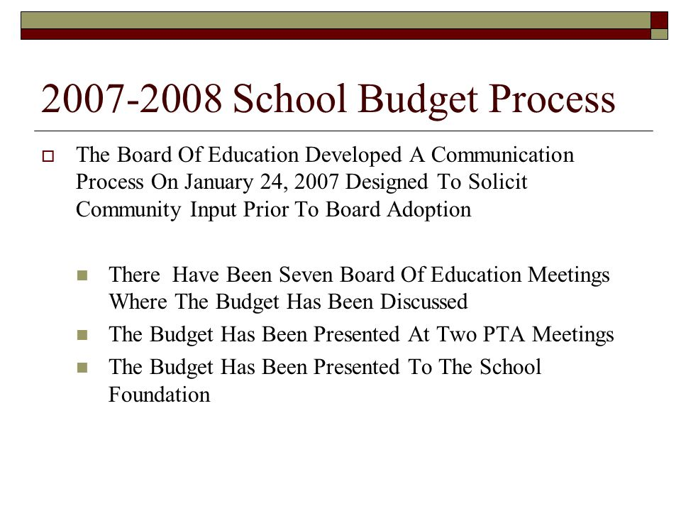 2007-2008 School Budget Process  The Board Of Education Developed A Communication Process On January 24, 2007 Designed To Solicit Community Input Prior To Board Adoption There Have Been Seven Board Of Education Meetings Where The Budget Has Been Discussed The Budget Has Been Presented At Two PTA Meetings The Budget Has Been Presented To The School Foundation