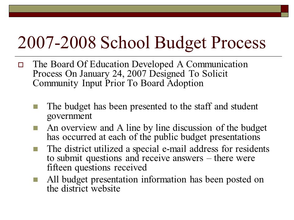 2007-2008 School Budget Process  The Board Of Education Developed A Communication Process On January 24, 2007 Designed To Solicit Community Input Prior To Board Adoption The budget has been presented to the staff and student government An overview and A line by line discussion of the budget has occurred at each of the public budget presentations The district utilized a special e-mail address for residents to submit questions and receive answers – there were fifteen questions received All budget presentation information has been posted on the district website