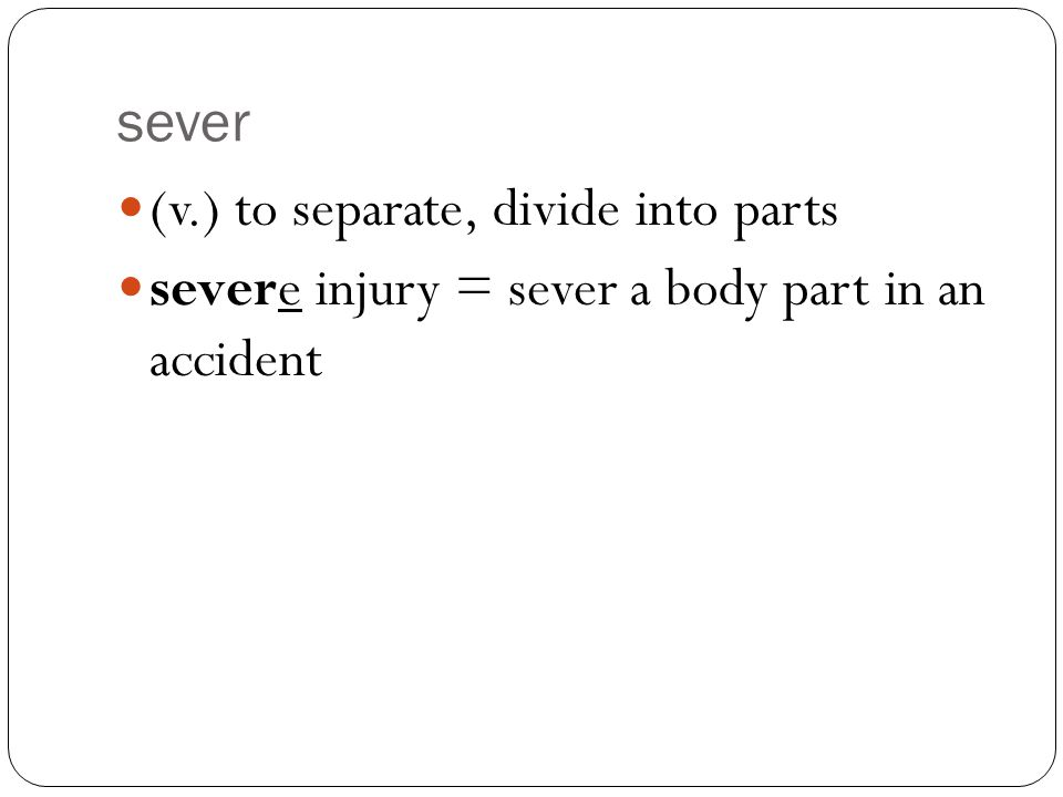 sever (v.) to separate, divide into parts severe injury = sever a body part in an accident