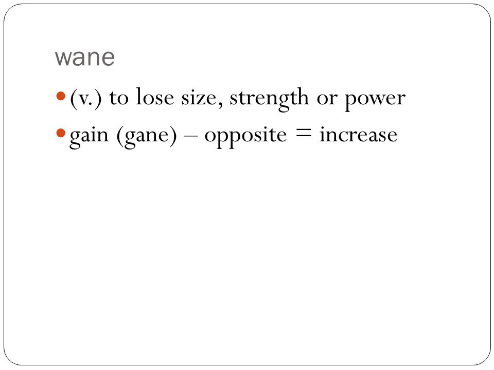 wane (v.) to lose size, strength or power gain (gane) – opposite = increase