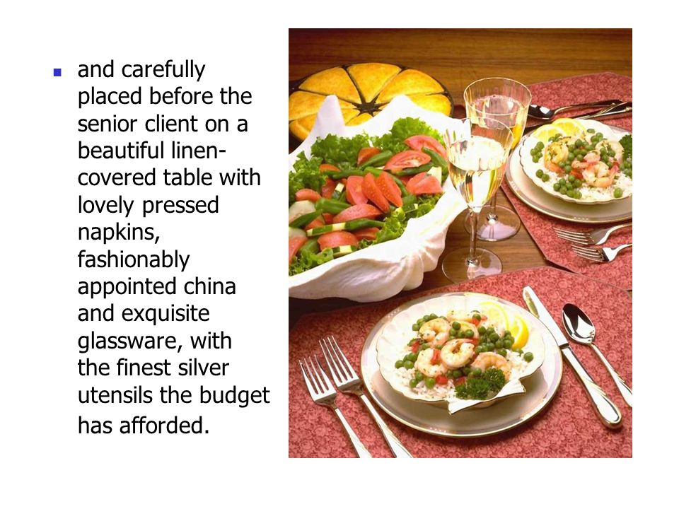 and carefully placed before the senior client on a beautiful linen- covered table with lovely pressed napkins, fashionably appointed china and exquisite glassware, with the finest silver utensils the budget has afforded.