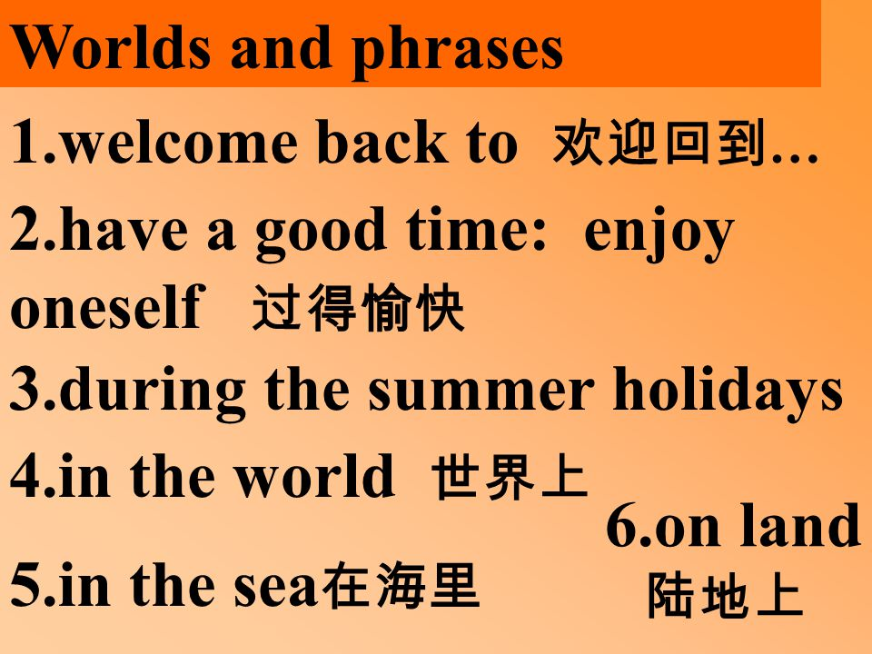 Worlds and phrases 1.welcome back to 欢迎回到 … 2.have a good time: enjoy oneself 过得愉快 3.during the summer holidays 4.in the world 世界上 5.in the sea 在海里 6.on land 陆地上