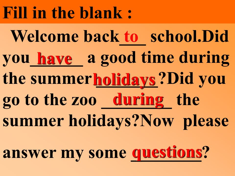 Fill in the blank : Welcome back___ school.Did you______ a good time during the summer _______ Did you go to the zoo ________ the summer holidays Now please answer my some ________.