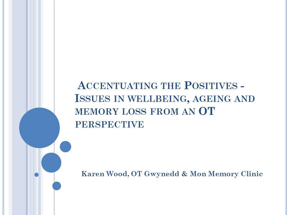 A CCENTUATING THE P OSITIVES - I SSUES IN WELLBEING, AGEING AND MEMORY LOSS FROM AN OT PERSPECTIVE Karen Wood, OT Gwynedd & Mon Memory Clinic