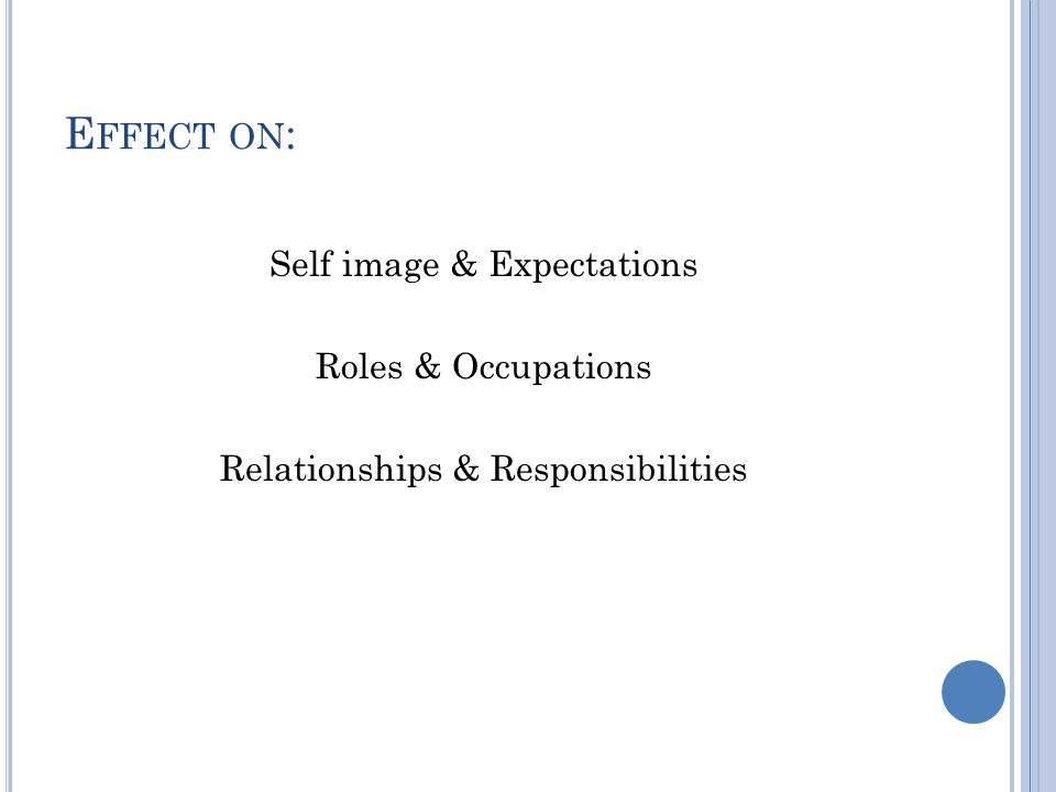 E FFECT ON : Self image & Expectations Roles & Occupations Relationships & Responsibilities