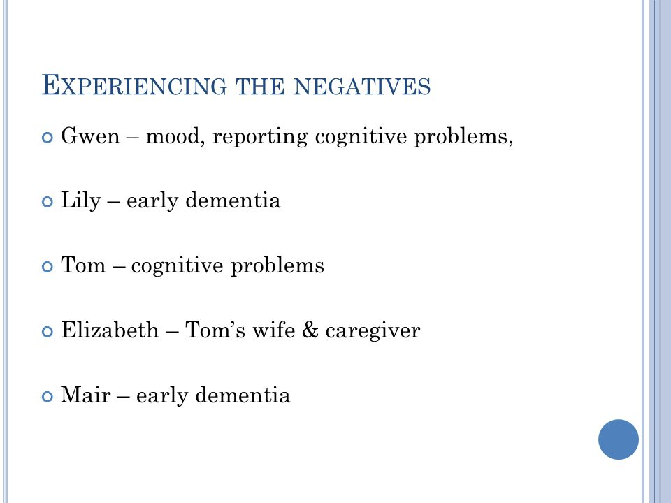 E XPERIENCING THE NEGATIVES Gwen – mood, reporting cognitive problems, Lily – early dementia Tom – cognitive problems Elizabeth – Tom's wife & caregiver Mair – early dementia