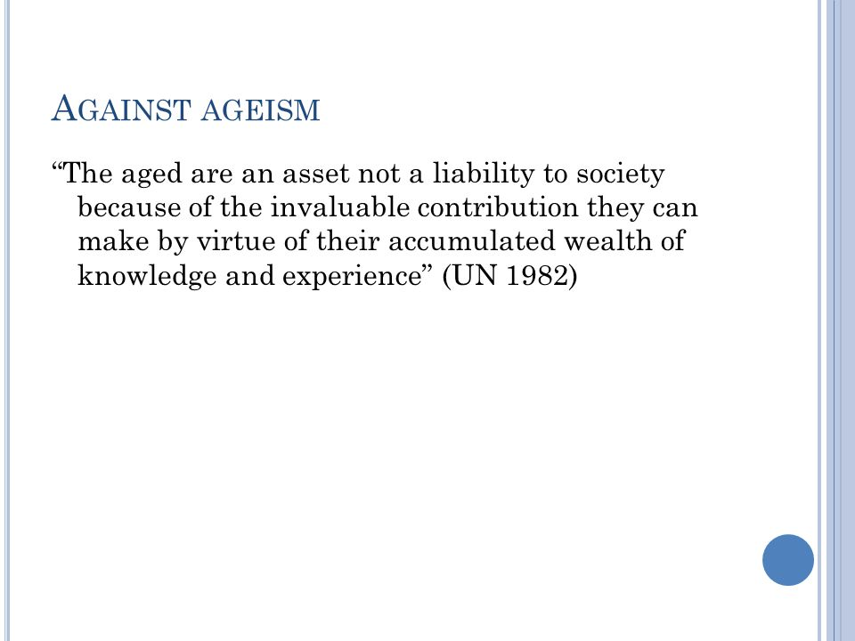 A GAINST AGEISM The aged are an asset not a liability to society because of the invaluable contribution they can make by virtue of their accumulated wealth of knowledge and experience (UN 1982)