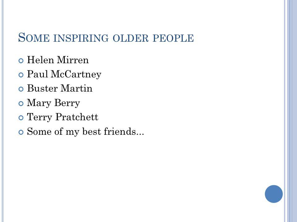S OME INSPIRING OLDER PEOPLE Helen Mirren Paul McCartney Buster Martin Mary Berry Terry Pratchett Some of my best friends...