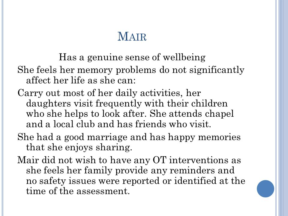 M AIR Has a genuine sense of wellbeing She feels her memory problems do not significantly affect her life as she can: Carry out most of her daily activities, her daughters visit frequently with their children who she helps to look after.