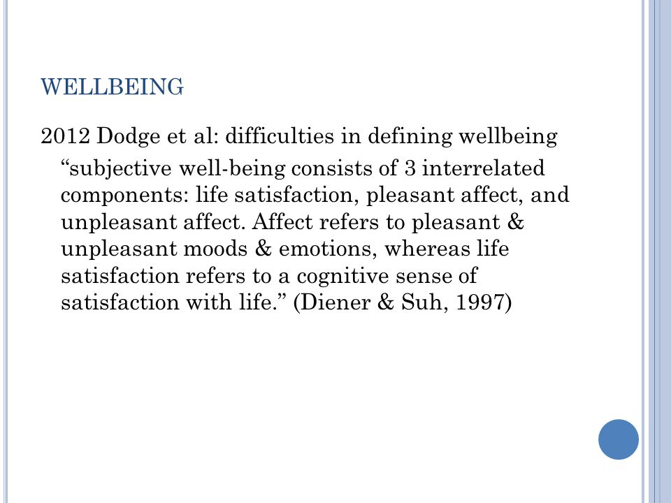 WELLBEING 2012 Dodge et al: difficulties in defining wellbeing subjective well-being consists of 3 interrelated components: life satisfaction, pleasant affect, and unpleasant affect.