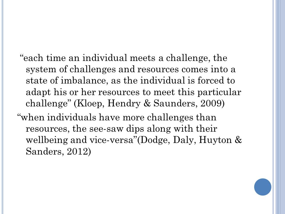 each time an individual meets a challenge, the system of challenges and resources comes into a state of imbalance, as the individual is forced to adapt his or her resources to meet this particular challenge (Kloep, Hendry & Saunders, 2009) when individuals have more challenges than resources, the see-saw dips along with their wellbeing and vice-versa (Dodge, Daly, Huyton & Sanders, 2012)