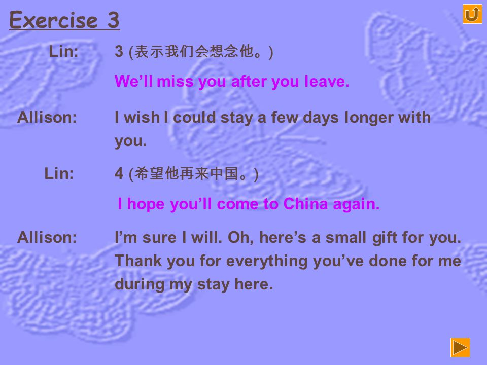 Exercise 3 Lin: 1 ( 打招呼。 ) It's very kind of you to invite me to dinner tonight. Allison: Good evening. Sit down, please. Lin: Thanks. So you are leav