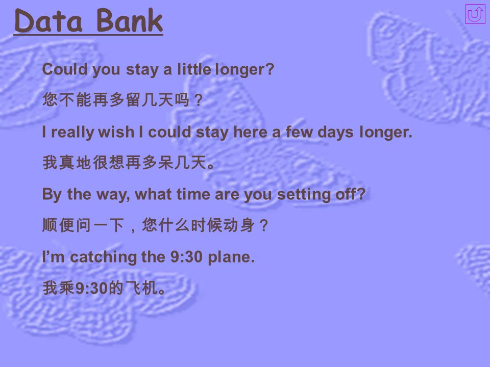 Data Bank I've come to say goodbye, as I'm leaving for Canada tomorrow. 明天我要去加拿大,来向您辞行。 Really? Couldn't I persuade you to stay a couple of days more?