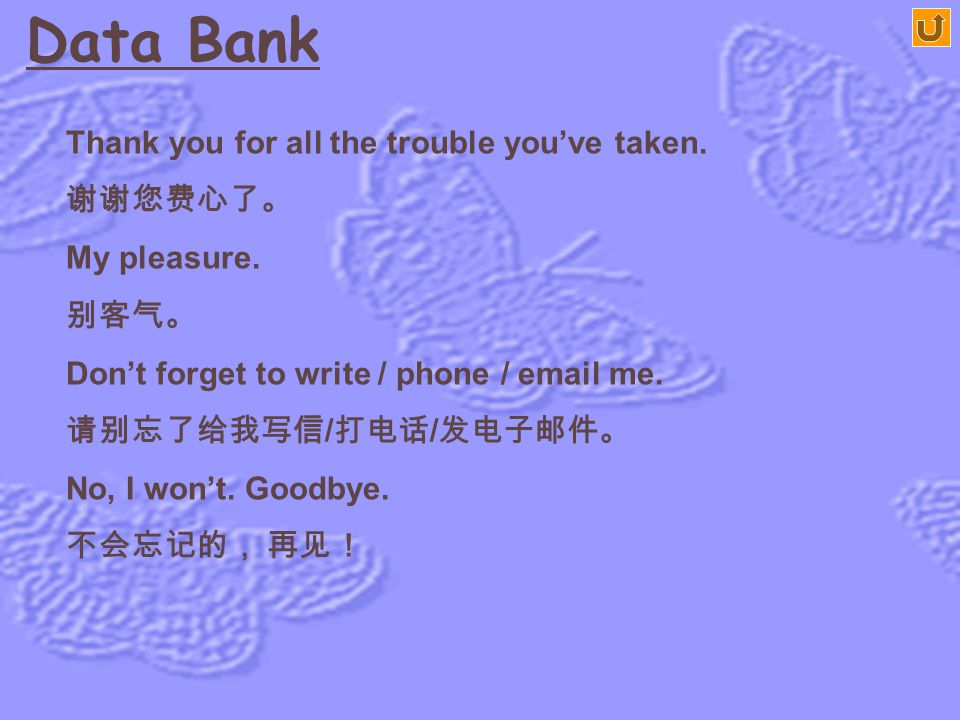 Data Bank Not at all, it's the least we could do. 别客气,这是我们应该做的。 Have you checked in yet? 您检票了吗? Please convey our best regards to our old friends ther