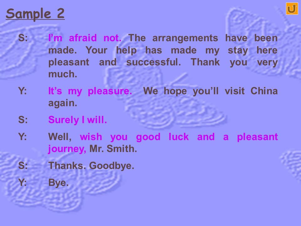 Y: Good evening, Mr. Smith. S: Good evening, Mr. Yang. Y: Are you leaving tomorrow morning? Can't you stay a little longer? Sample 2 Saying Goodbye to