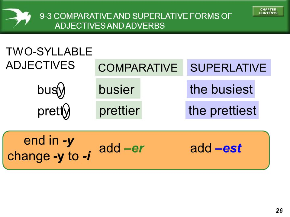 26 9-3 COMPARATIVE AND SUPERLATIVE FORMS OF ADJECTIVES AND ADVERBS TWO-SYLLABLE ADJECTIVES COMPARATIVESUPERLATIVE busy pretty busier prettier the busiest the prettiest add –eradd –est end in -y change -y to -i