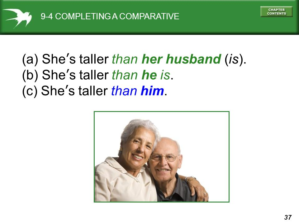 37 9-4 COMPLETING A COMPARATIVE (a) She's taller than her husband (is).