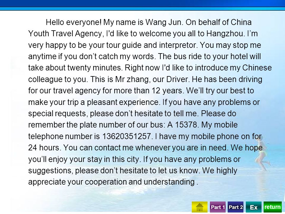 return Part 1 Part 2 Part 2 Ex Hello everyone! My name is Wang Jun. On behalf of China Youth Travel Agency, I'd like to welcome you all to Hangzhou. I