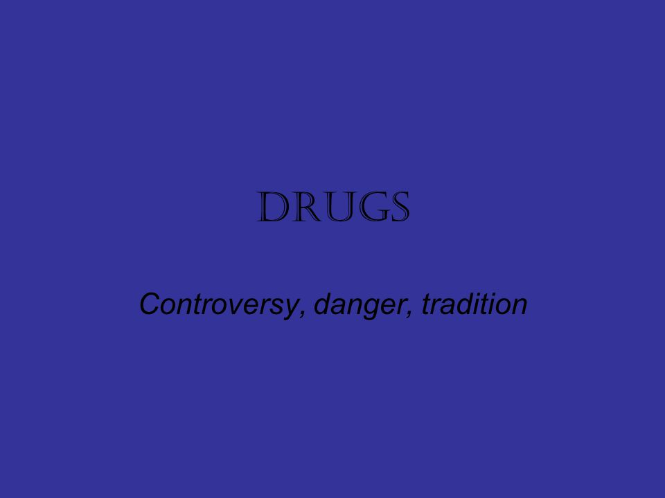drugs Controversy, danger, tradition