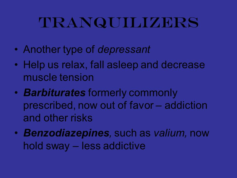tranquilizers Another type of depressant Help us relax, fall asleep and decrease muscle tension Barbiturates formerly commonly prescribed, now out of favor – addiction and other risks Benzodiazepines, such as valium, now hold sway – less addictive