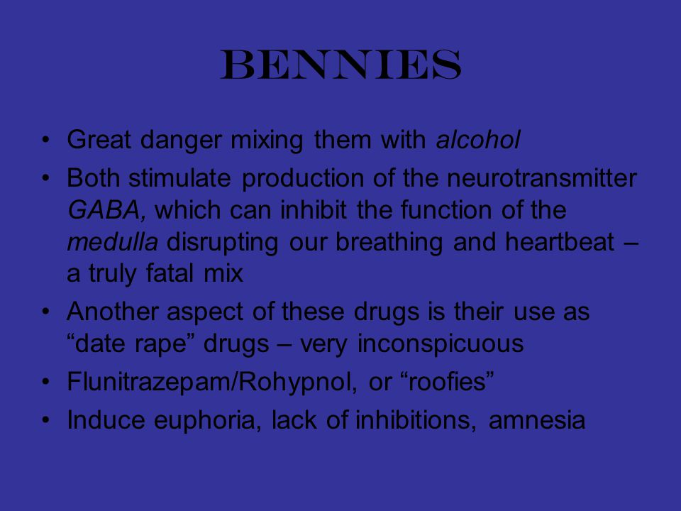 bennies Great danger mixing them with alcohol Both stimulate production of the neurotransmitter GABA, which can inhibit the function of the medulla disrupting our breathing and heartbeat – a truly fatal mix Another aspect of these drugs is their use as date rape drugs – very inconspicuous Flunitrazepam/Rohypnol, or roofies Induce euphoria, lack of inhibitions, amnesia
