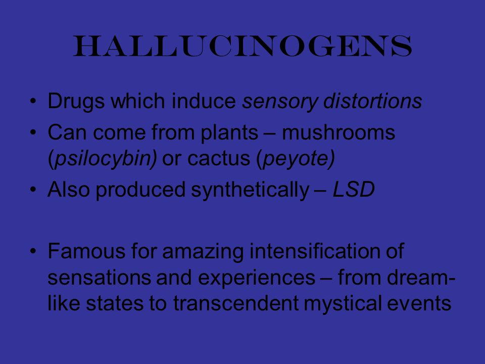 hallucinogens Drugs which induce sensory distortions Can come from plants – mushrooms (psilocybin) or cactus (peyote) Also produced synthetically – LSD Famous for amazing intensification of sensations and experiences – from dream- like states to transcendent mystical events