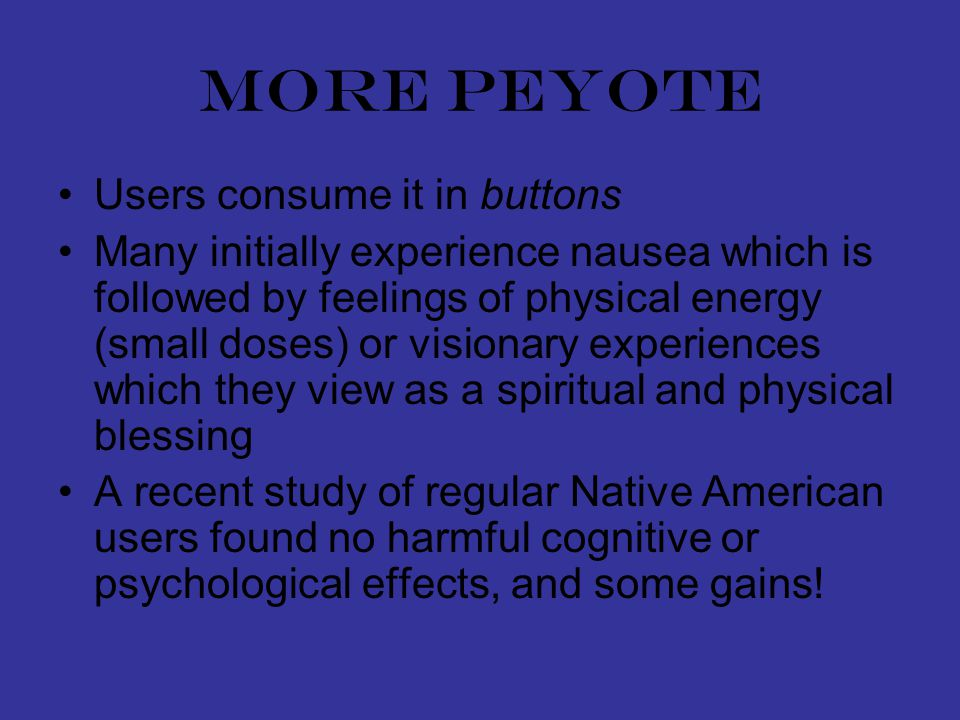 More peyote Users consume it in buttons Many initially experience nausea which is followed by feelings of physical energy (small doses) or visionary experiences which they view as a spiritual and physical blessing A recent study of regular Native American users found no harmful cognitive or psychological effects, and some gains!