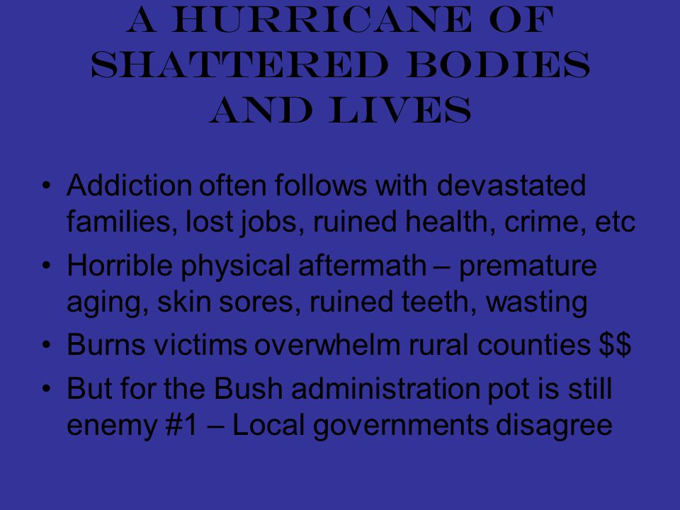 A hurricane of shattered bodies and lives Addiction often follows with devastated families, lost jobs, ruined health, crime, etc Horrible physical aftermath – premature aging, skin sores, ruined teeth, wasting Burns victims overwhelm rural counties $$ But for the Bush administration pot is still enemy #1 – Local governments disagree