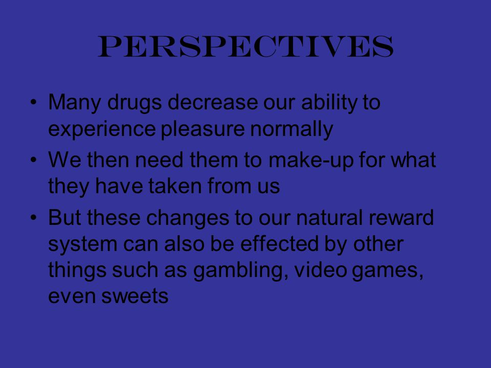 perspectives Many drugs decrease our ability to experience pleasure normally We then need them to make-up for what they have taken from us But these changes to our natural reward system can also be effected by other things such as gambling, video games, even sweets