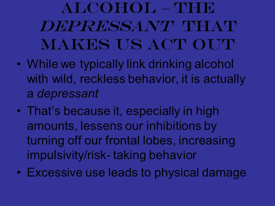 Alcohol – the depressant that makes us act out While we typically link drinking alcohol with wild, reckless behavior, it is actually a depressant That's because it, especially in high amounts, lessens our inhibitions by turning off our frontal lobes, increasing impulsivity/risk- taking behavior Excessive use leads to physical damage