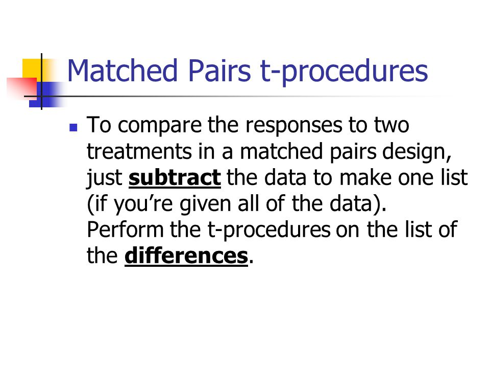 Matched Pairs t-procedures To compare the responses to two treatments in a matched pairs design, just subtract the data to make one list (if you're given all of the data).