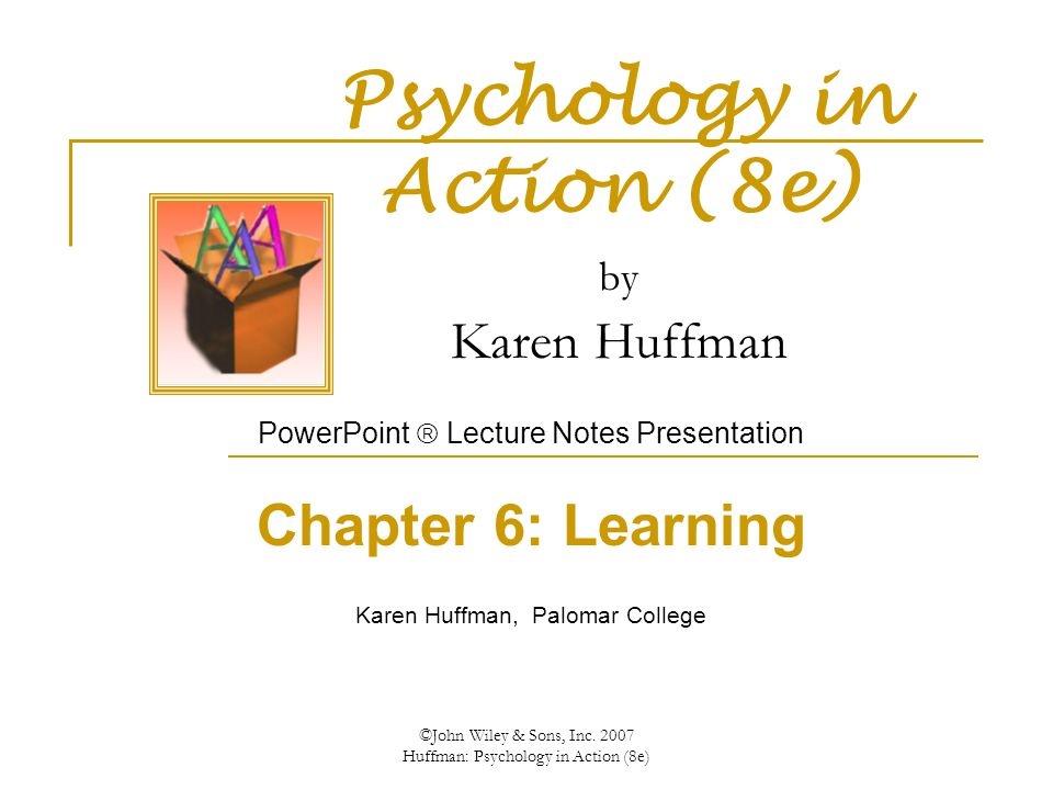 ©John Wiley & Sons, Inc. 2007 Huffman: Psychology in Action (8e) Psychology in Action (8e) by Karen Huffman PowerPoint  Lecture Notes Presentation Ch