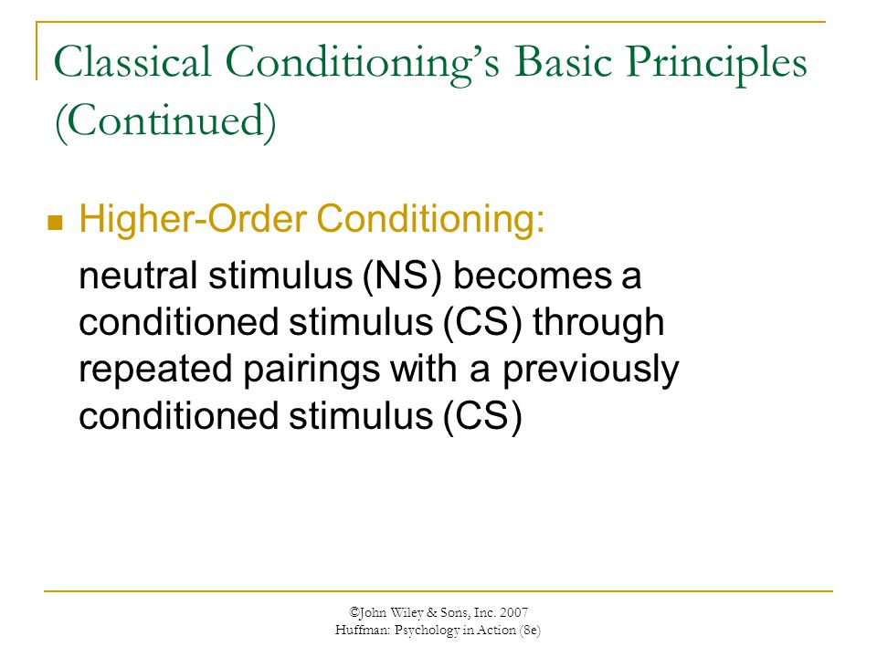 ©John Wiley & Sons, Inc. 2007 Huffman: Psychology in Action (8e) Higher-Order Conditioning: neutral stimulus (NS) becomes a conditioned stimulus (CS)