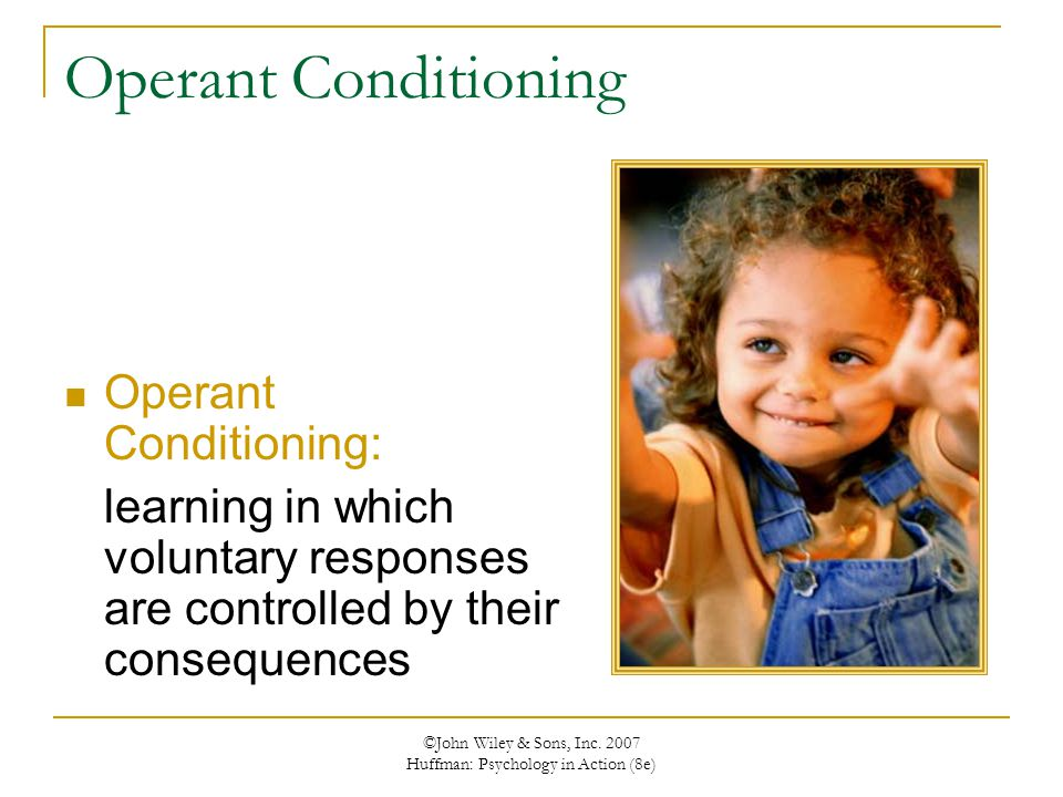 ©John Wiley & Sons, Inc. 2007 Huffman: Psychology in Action (8e) Operant Conditioning Operant Conditioning: learning in which voluntary responses are
